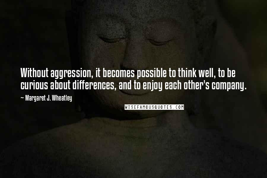 Margaret J. Wheatley quotes: Without aggression, it becomes possible to think well, to be curious about differences, and to enjoy each other's company.