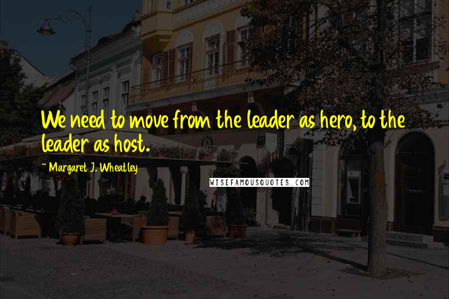 Margaret J. Wheatley quotes: We need to move from the leader as hero, to the leader as host.