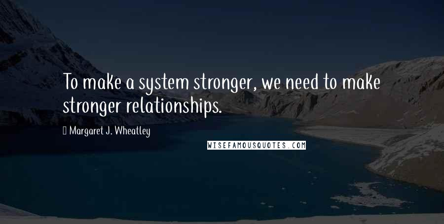 Margaret J. Wheatley quotes: To make a system stronger, we need to make stronger relationships.