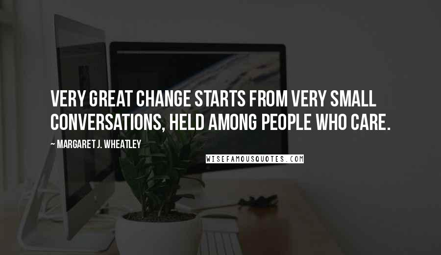 Margaret J. Wheatley quotes: Very great change starts from very small conversations, held among people who care.
