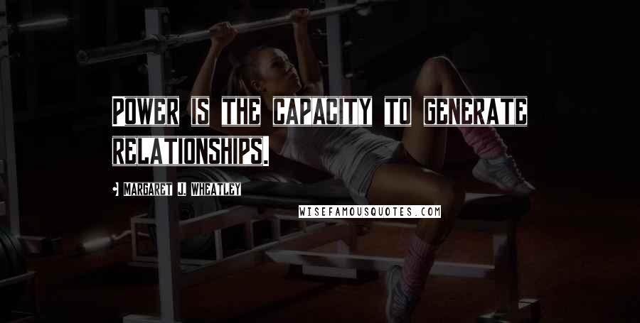 Margaret J. Wheatley quotes: Power is the capacity to generate relationships.