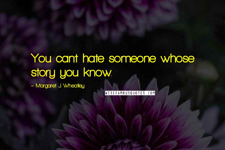Margaret J. Wheatley quotes: You can't hate someone whose story you know.