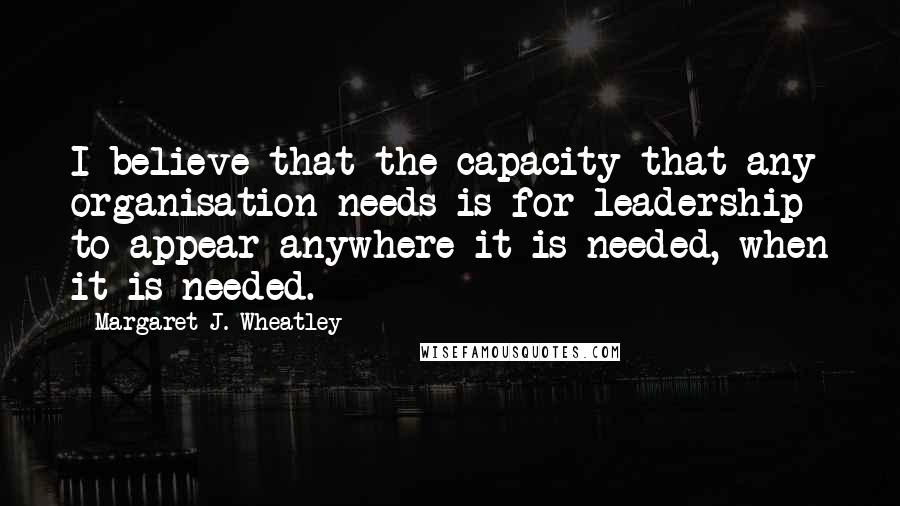 Margaret J. Wheatley quotes: I believe that the capacity that any organisation needs is for leadership to appear anywhere it is needed, when it is needed.