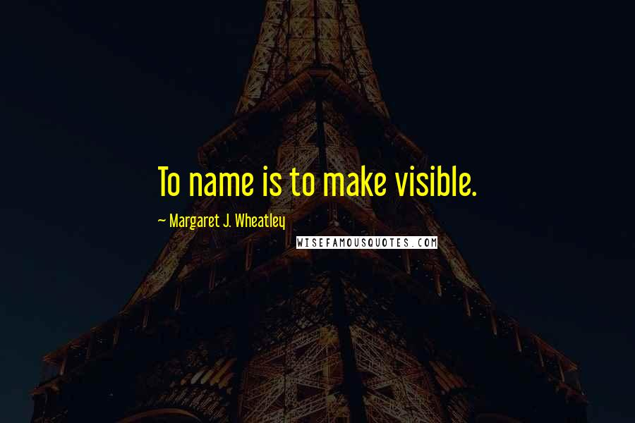 Margaret J. Wheatley quotes: To name is to make visible.