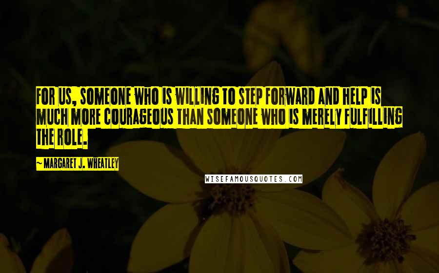Margaret J. Wheatley quotes: For us, someone who is willing to step forward and help is much more courageous than someone who is merely fulfilling the role.