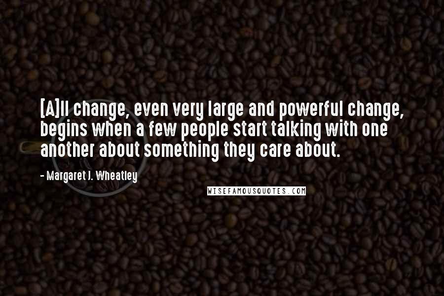 Margaret J. Wheatley quotes: [A]ll change, even very large and powerful change, begins when a few people start talking with one another about something they care about.