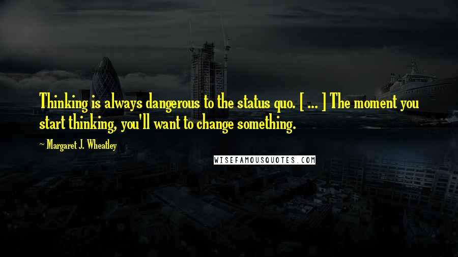 Margaret J. Wheatley quotes: Thinking is always dangerous to the status quo. [ ... ] The moment you start thinking, you'll want to change something.