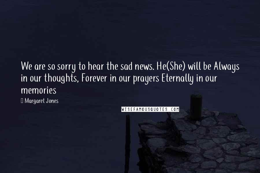 Margaret Jones quotes: We are so sorry to hear the sad news. He(She) will be Always in our thoughts, Forever in our prayers Eternally in our memories