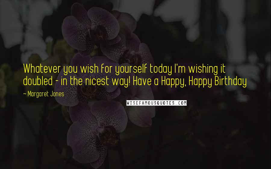 Margaret Jones quotes: Whatever you wish for yourself today I'm wishing it doubled - in the nicest way! Have a Happy, Happy Birthday