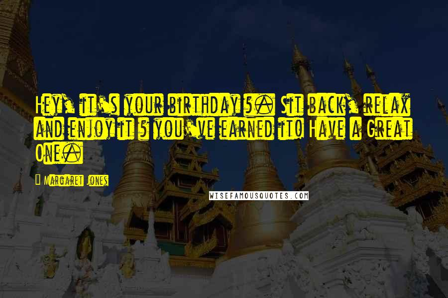 Margaret Jones quotes: Hey, it's your birthday ?. Sit back, relax and enjoy it ? you've earned it! Have a Great One.