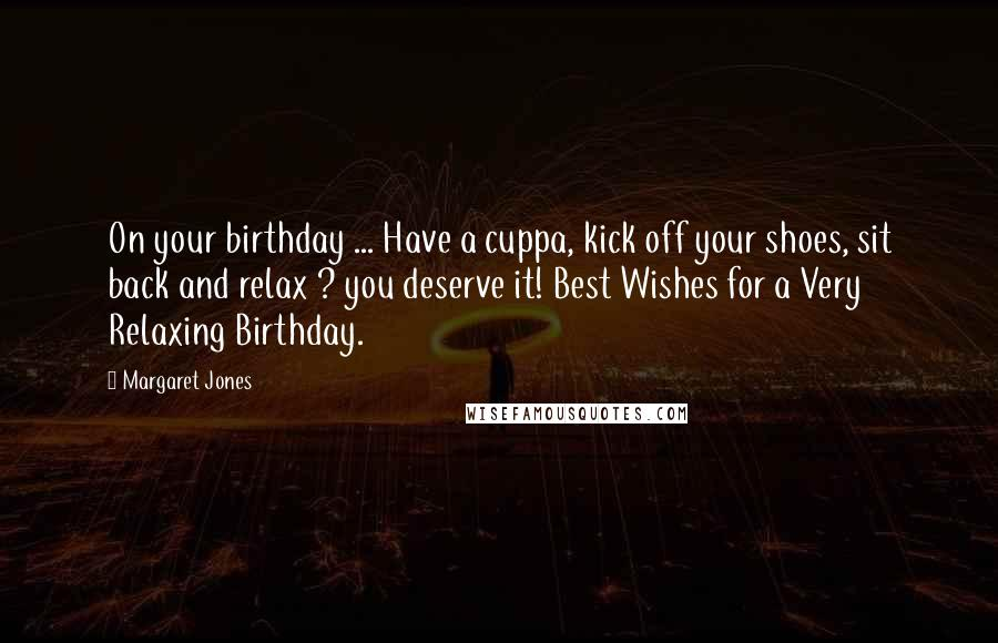 Margaret Jones quotes: On your birthday ... Have a cuppa, kick off your shoes, sit back and relax ? you deserve it! Best Wishes for a Very Relaxing Birthday.