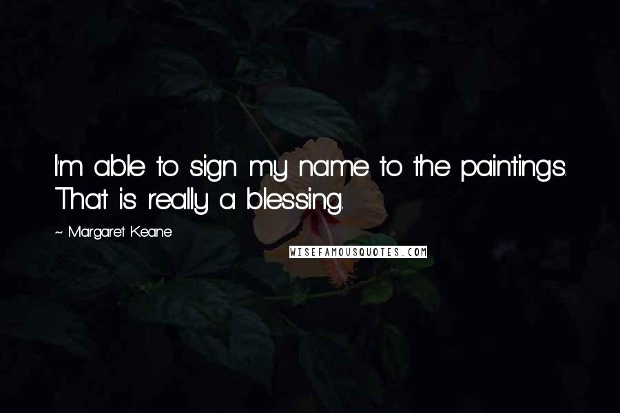 Margaret Keane quotes: I'm able to sign my name to the paintings. That is really a blessing.