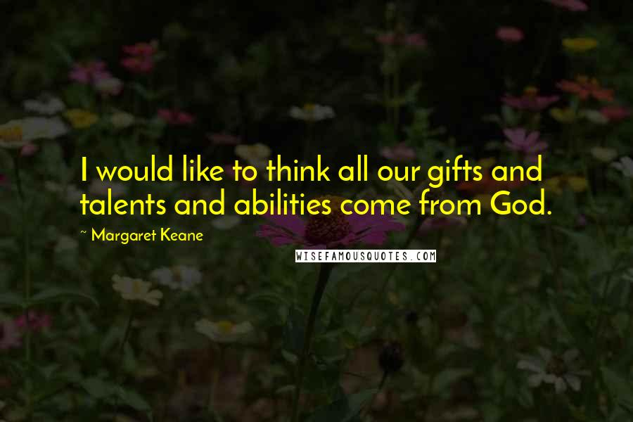 Margaret Keane quotes: I would like to think all our gifts and talents and abilities come from God.