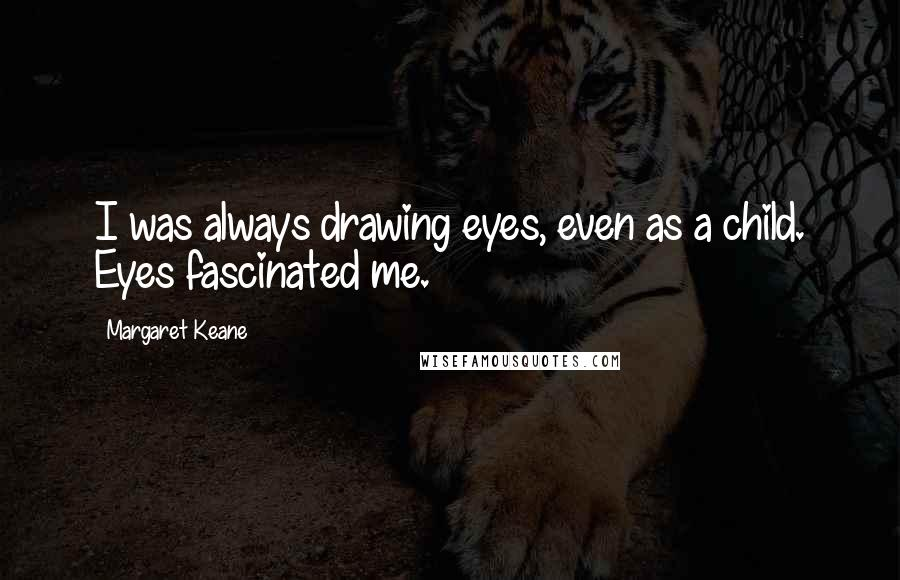 Margaret Keane quotes: I was always drawing eyes, even as a child. Eyes fascinated me.