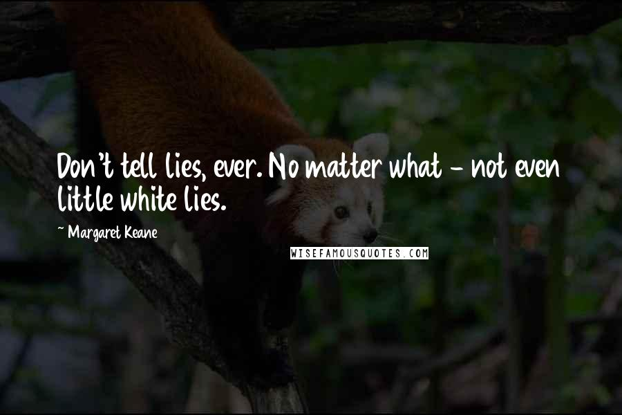 Margaret Keane quotes: Don't tell lies, ever. No matter what - not even little white lies.