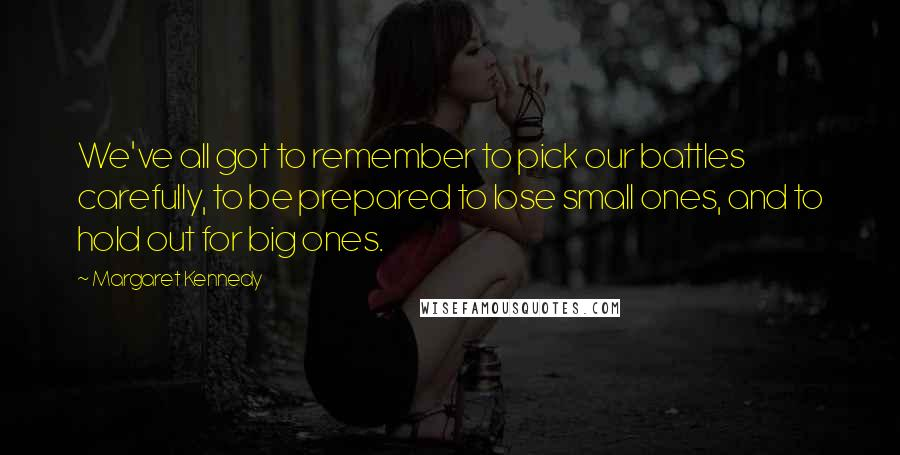 Margaret Kennedy quotes: We've all got to remember to pick our battles carefully, to be prepared to lose small ones, and to hold out for big ones.