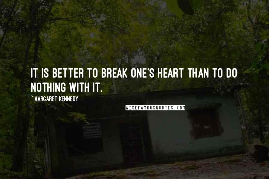 Margaret Kennedy quotes: It is better to break one's heart than to do nothing with it.