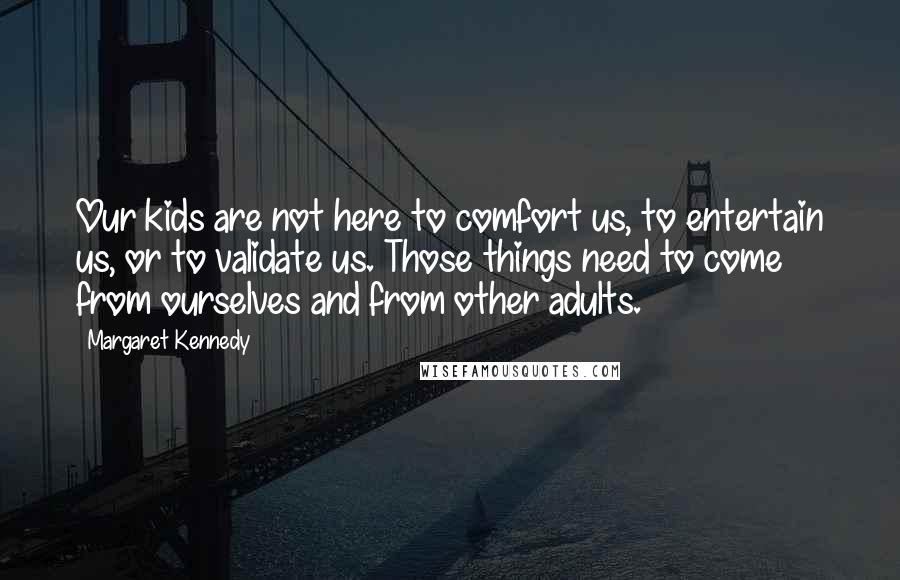 Margaret Kennedy quotes: Our kids are not here to comfort us, to entertain us, or to validate us. Those things need to come from ourselves and from other adults.