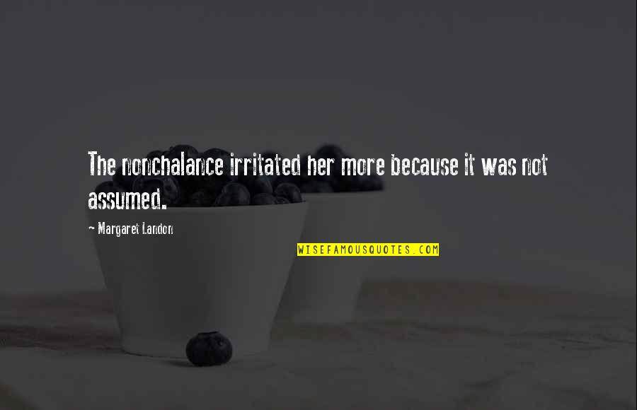 Margaret Landon Quotes By Margaret Landon: The nonchalance irritated her more because it was