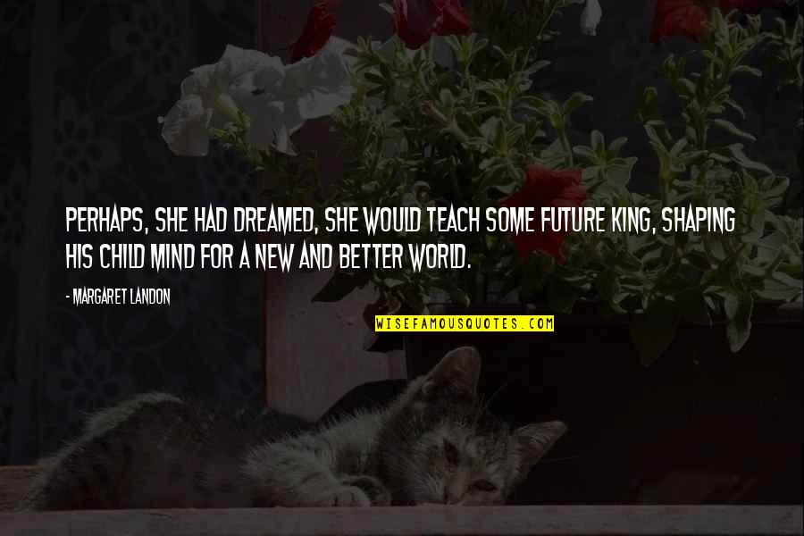Margaret Landon Quotes By Margaret Landon: Perhaps, she had dreamed, she would teach some