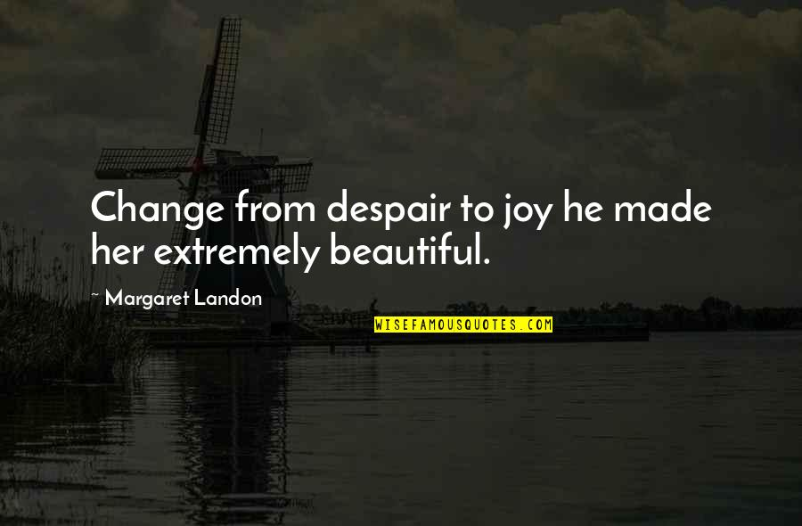 Margaret Landon Quotes By Margaret Landon: Change from despair to joy he made her