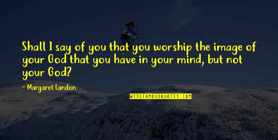 Margaret Landon Quotes By Margaret Landon: Shall I say of you that you worship