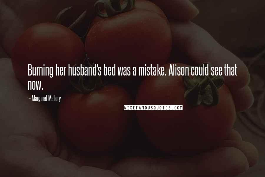 Margaret Mallory quotes: Burning her husband's bed was a mistake. Alison could see that now.