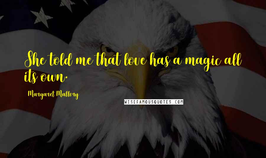 Margaret Mallory quotes: She told me that love has a magic all its own.