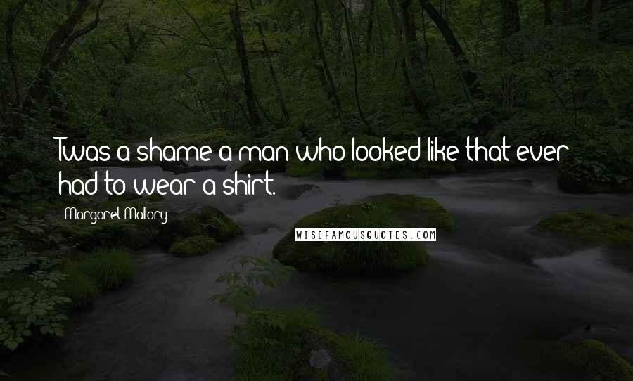 Margaret Mallory quotes: Twas a shame a man who looked like that ever had to wear a shirt.