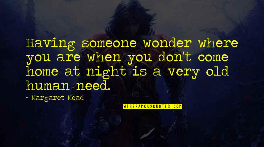 Margaret Mead Quotes By Margaret Mead: Having someone wonder where you are when you