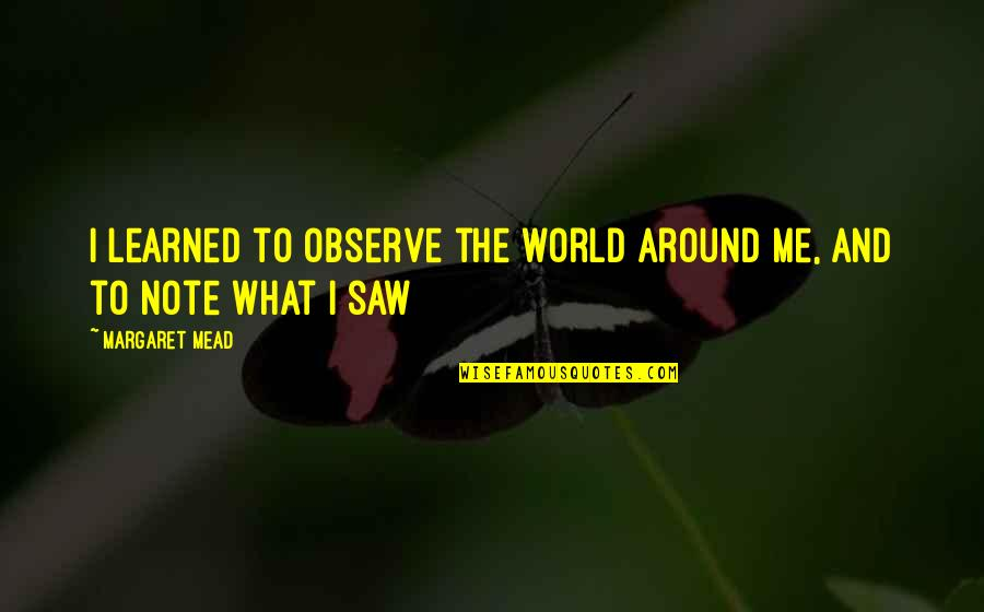 Margaret Mead Quotes By Margaret Mead: I learned to observe the world around me,