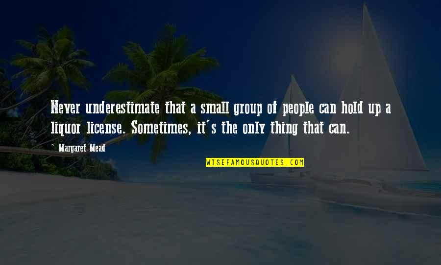 Margaret Mead Quotes By Margaret Mead: Never underestimate that a small group of people