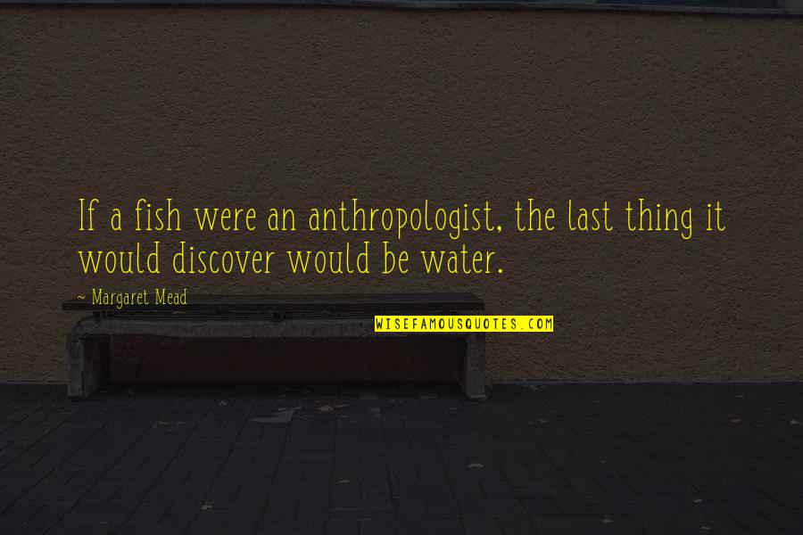 Margaret Mead Quotes By Margaret Mead: If a fish were an anthropologist, the last