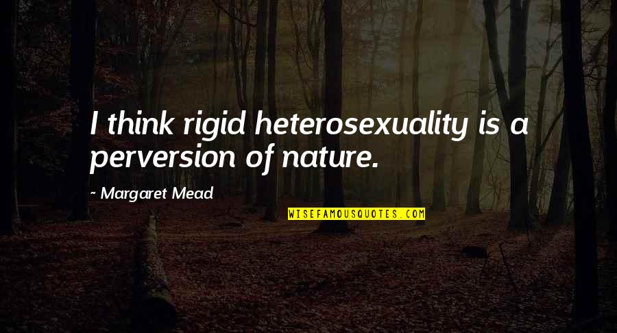 Margaret Mead Quotes By Margaret Mead: I think rigid heterosexuality is a perversion of