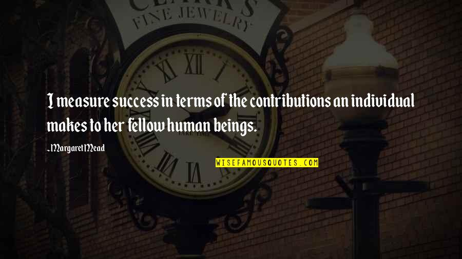 Margaret Mead Quotes By Margaret Mead: I measure success in terms of the contributions