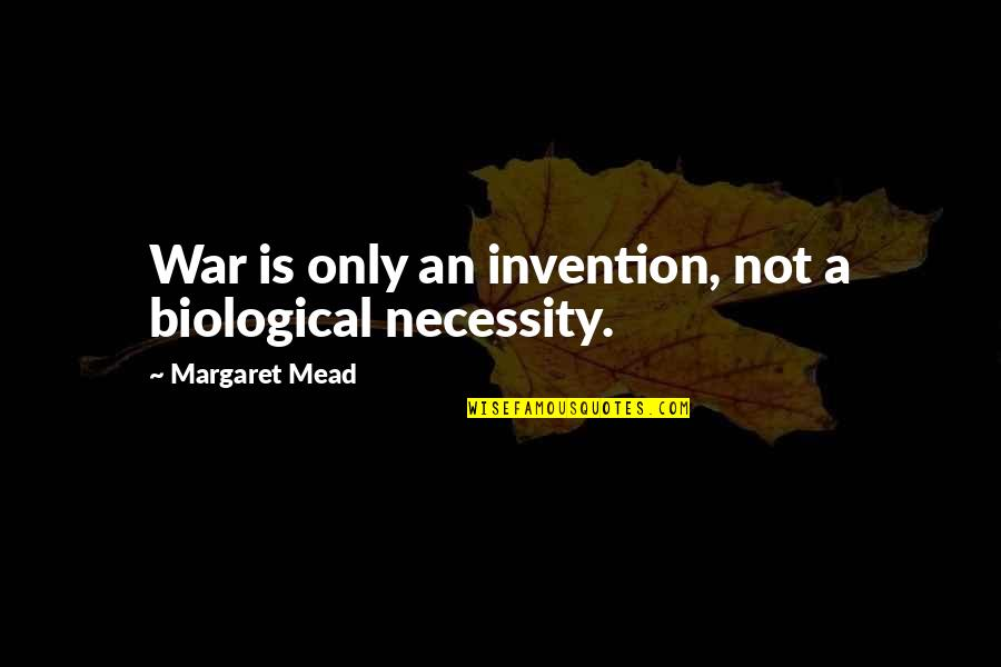 Margaret Mead Quotes By Margaret Mead: War is only an invention, not a biological