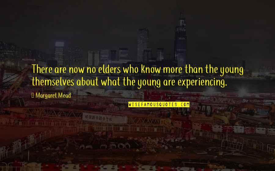 Margaret Mead Quotes By Margaret Mead: There are now no elders who know more