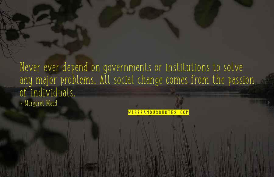 Margaret Mead Quotes By Margaret Mead: Never ever depend on governments or institutions to