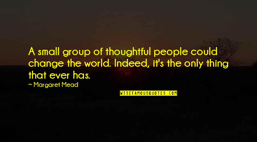 Margaret Mead Quotes By Margaret Mead: A small group of thoughtful people could change