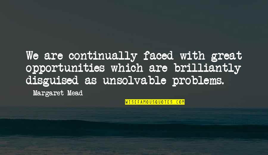 Margaret Mead Quotes By Margaret Mead: We are continually faced with great opportunities which