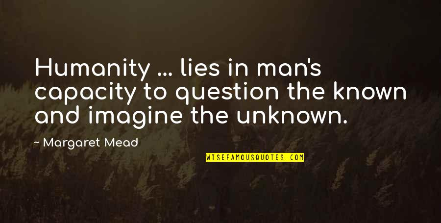 Margaret Mead Quotes By Margaret Mead: Humanity ... lies in man's capacity to question
