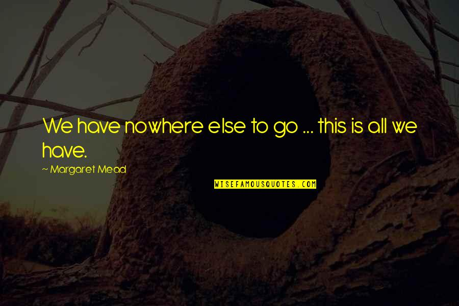 Margaret Mead Quotes By Margaret Mead: We have nowhere else to go ... this