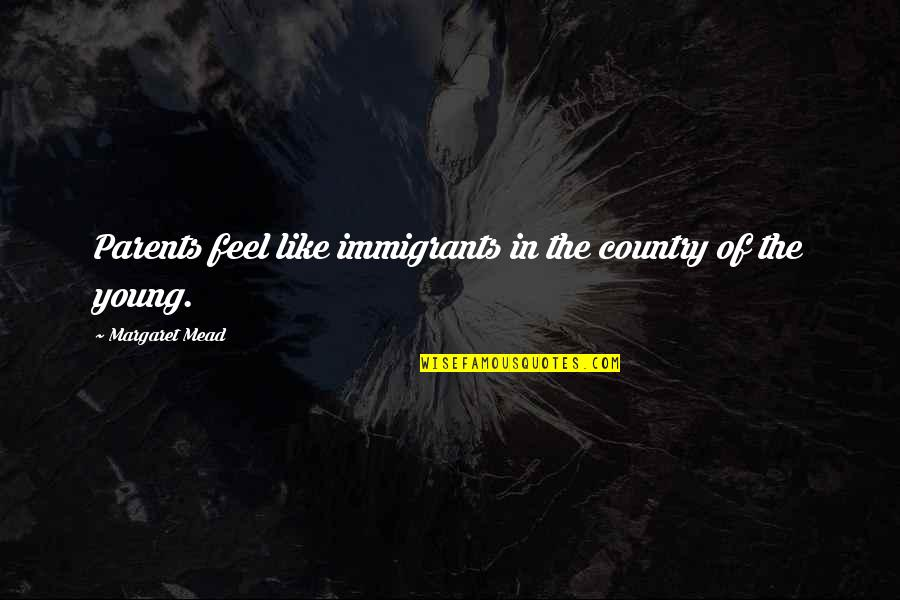 Margaret Mead Quotes By Margaret Mead: Parents feel like immigrants in the country of