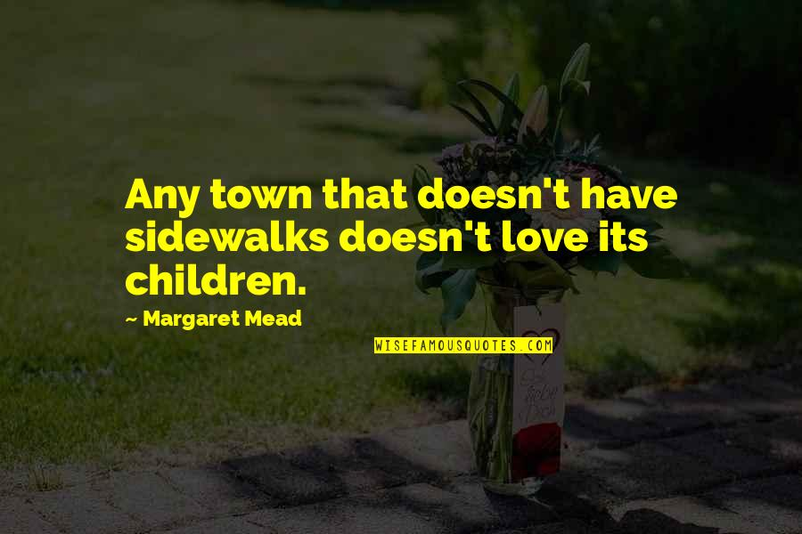 Margaret Mead Quotes By Margaret Mead: Any town that doesn't have sidewalks doesn't love