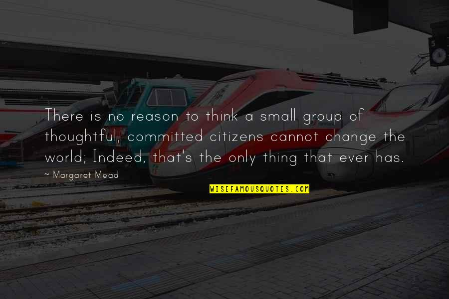 Margaret Mead Quotes By Margaret Mead: There is no reason to think a small