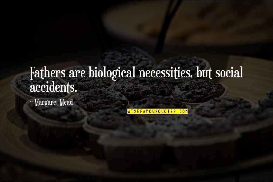 Margaret Mead Quotes By Margaret Mead: Fathers are biological necessities, but social accidents.