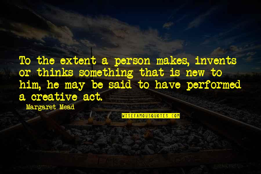 Margaret Mead Quotes By Margaret Mead: To the extent a person makes, invents or