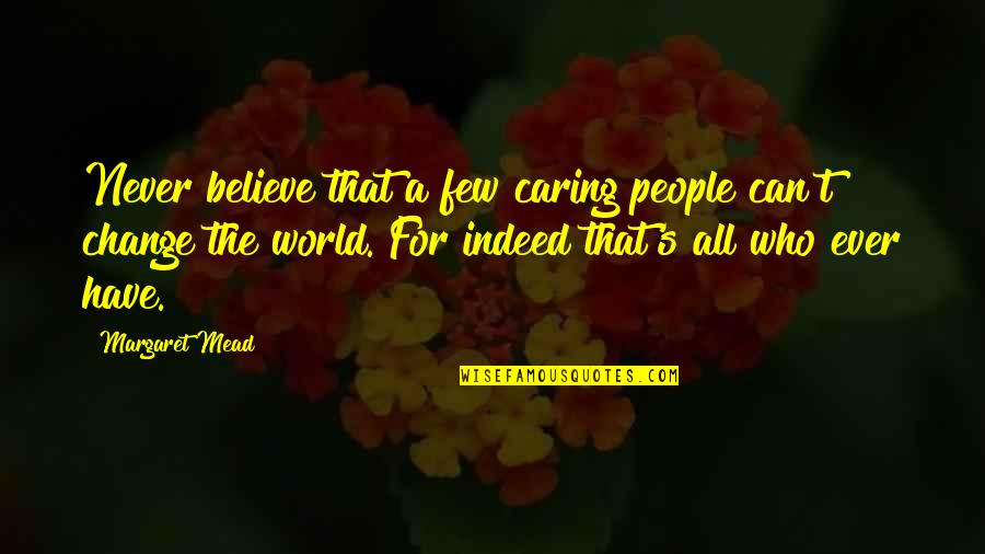 Margaret Mead Quotes By Margaret Mead: Never believe that a few caring people can't