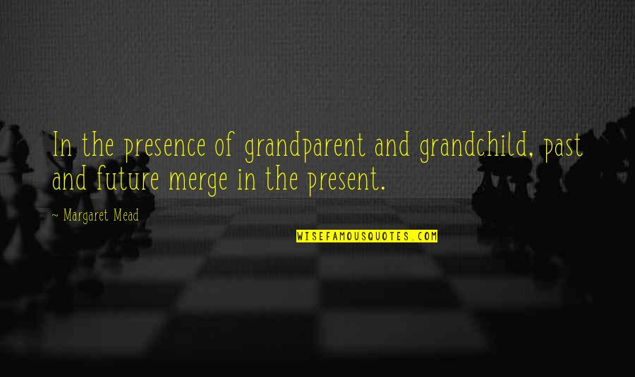 Margaret Mead Quotes By Margaret Mead: In the presence of grandparent and grandchild, past