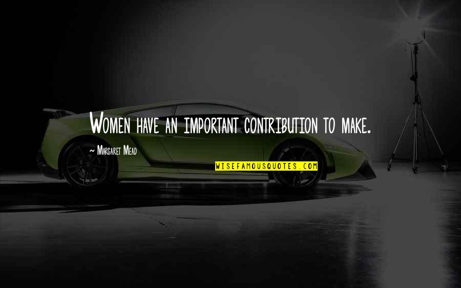 Margaret Mead Quotes By Margaret Mead: Women have an important contribution to make.